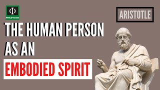The Human Person as an Embodied Spirit - Aristotle