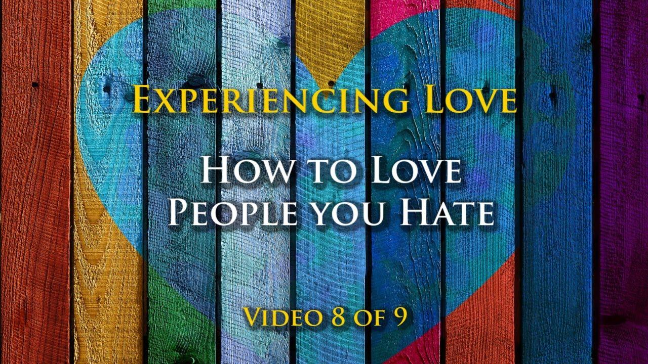Experiencing Love #8: Loving People you Hate