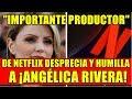 IMPORTANTE PRODUCTOR DE NETFLIX DESPRECIA Y HUMILLA A ANGÉLICA RIVERA
