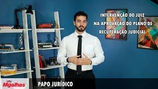 Papo Jurídico - Intervenção do juiz na aprovação do plano de recuperação judicial