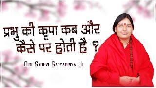 प्रभु की कृपा कब और कैसे पर होती है ? Prabhu Ki Kripa Kab Or Kaise Par Hoti Hai - Didi Satyapriya Ji