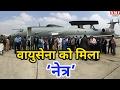 Air force को मिला 'Netra', 200 किमी के दायरे में भी नहीं बचेंगे दुश्मन