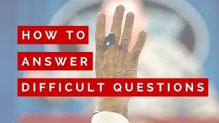 HOW TO ANSWER DIFFICULT QUESTIONS