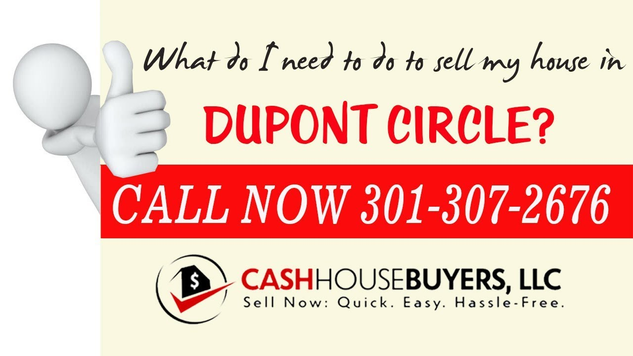 What do I need to do to sell my house fast in Dupont Circle Washington DC   Call 301 307 2676