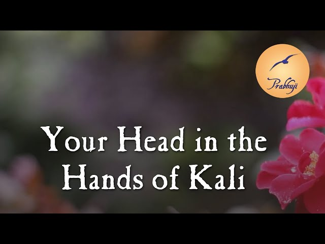 Your head in the hands of Kali by Prabhuji