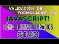 VALIDACIÓN DE FORMULARIOS EN JAVASCRIPT! Cómo ELIMINAR/REMOVER ESPACIOS EN BLANCO usando Javascript!