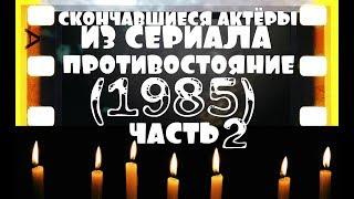 СКОНЧАВШИЕСЯ АКТЁРЫ ИЗ СЕРИАЛА ПРОТИВОСТОЯНИЕ (1985) ЧАСТЬ №2