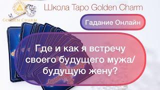 ГДЕ И КАК Я ВСТРЕЧУ СВОЕГО БУДУЩЕГО МУЖА/БУДУЩУЮ ЖЕНУ?ОНЛАЙН ГАДАНИЕ/ Школа Таро Golden Charm
