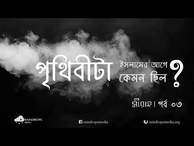 পর্ব ০৩ | সীরাহ | পৃথিবীটা ইসলামের আগে কেমন ছিল | Rain Drops Media