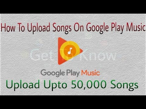 How To Upload Songs On Google Play Music|upto 50,000 songs|FREE by Get To Know