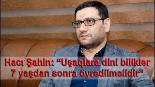 """Hacı Şahin: """"Uşaqlara dini biliklər 7 yaşdan sonra öyrədilməlidir"""""""