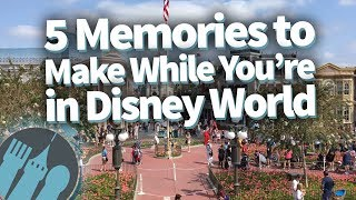 The 5 Memories You NEED to Make In Disney World