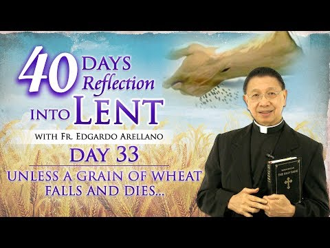 40 Days Reflection into Lent  DAY 33  Unless a Grain of Wheat Falls and Dies...