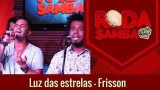 Luz das Estrelas - Frisson (Roda de Samba FM O Dia)