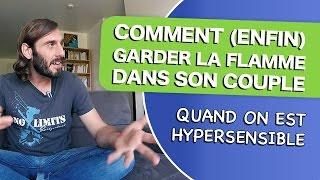 COMMENT (ENFIN) GARDER LA FLAMME DANS SON COUPLE QUAND ON EST HYPERSENSIBLE
