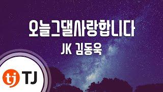 [TJ노래방] 오늘그댈사랑합니다 - JK 김동욱 (Lo…