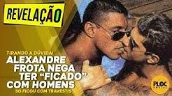 """ALEXANDRE FROTA DIZ QUE NUNCA """"FICOU"""" COM HOMENS, SÓ COM TRAVESTI, MAS NÃO É GAY"""