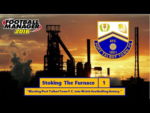Stoking The Furnace/ Port Talbot Town F.C./ Football Manager 2016/ Igniting The Fire/ #1