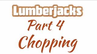 Go Play Lumberjacks Part 4: Chopping