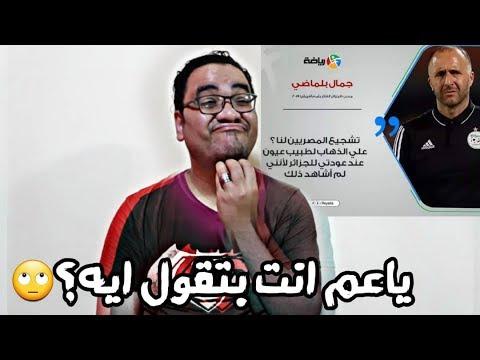 تعليقي على تصريحات جمال بلماضي مدرب الجزائر عن مساندة المصريين لمنتخب الجزائر