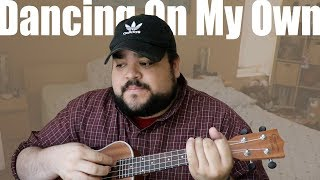 DANCING ON MY OWN CALUM SCOTT ROBYN UKULELE COVER CHORDS