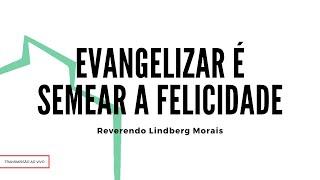 Evangelizar é Semear a Felicidade | Rev. Lindberg Morais