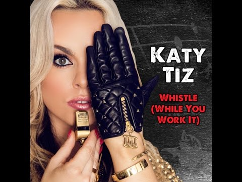 Katy Tiz ~ Whistle (While you work it ) Lyrics