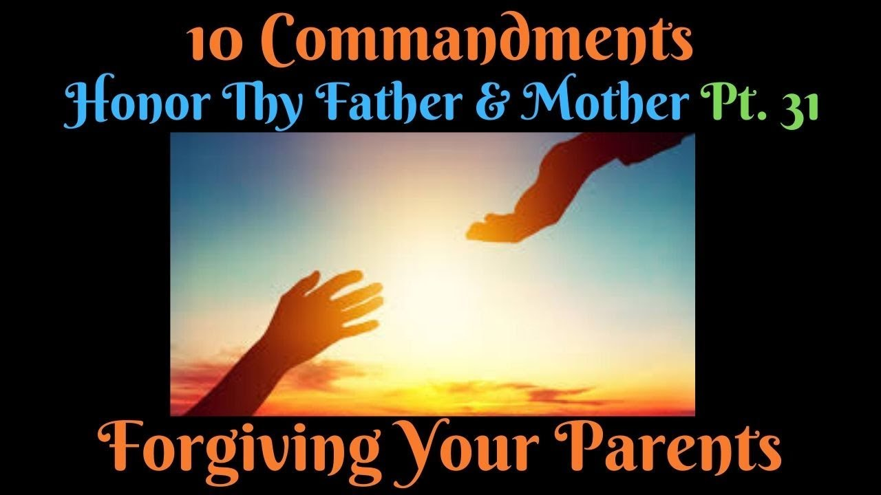 TEN COMMANDMENTS: HONOUR THY FATHER AND THY MOTHER PT. 31(FORGIVING YOUR PARENTS)