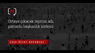 Şule Özsoy Boyunsuz: Ortaya çıkacak rejimin adı, patronlu başkanlık sistemi.