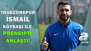 Trabzonspor, İsmail Köybaşı ile Prensipte Anlaştı! Yunus Emre Sel Transferin Det