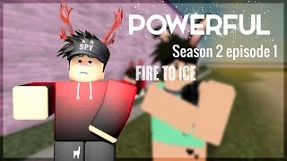 Powerful || A roblox series || Episode 7 (S2 E1) || Fire to ice