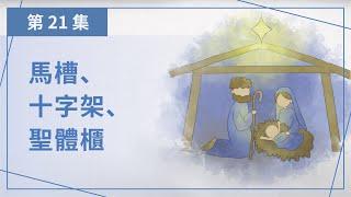 【第二十一集】馬槽、十字架、聖體櫃 ——《一點一滴•天國在積》