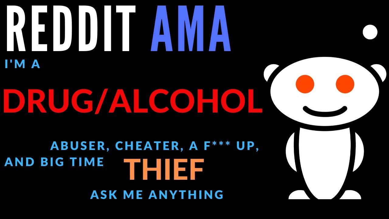 REDDIT AMA: Im a drug/alcohol abuser, cheater, a f*** up