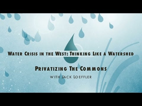 Water Crisis in the West: Thinking Like a Watershed - Privatizing the Commons