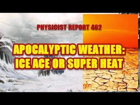 Physicist Report 462 Apocalyptic weather ice age or super heat?