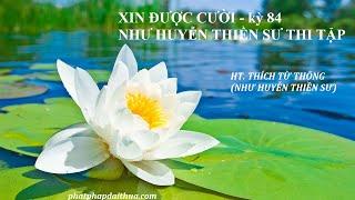 XIN ĐƯỢC CƯỜI - kỳ 84 - Như Huyễn Thiền Sư thi tập - HT THÍCH TỪ THÔNG