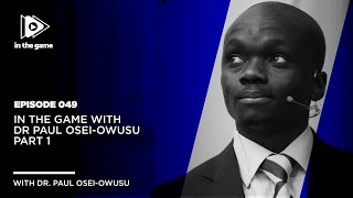 EP:49: In The Game with Dr Paul Osei-Owusu Part 1