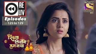 Weekly Reliv - Rishta Likhenge Hum Naya - 30th April to 4th May 2018 - Episode 125 to 129