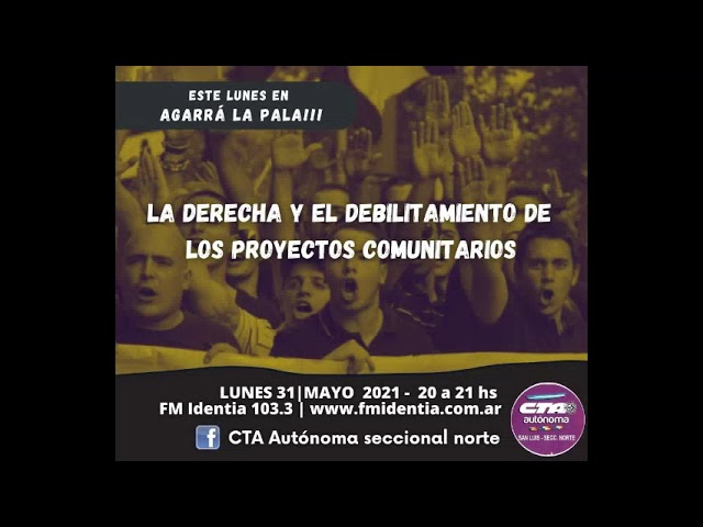 Agarrá la Pala!!! 31/05/2021 - La derecha y el debilitamiento de los proyectos comunitarios