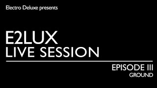 Electro Deluxe - E2lux Live Session Ep. III : Ground