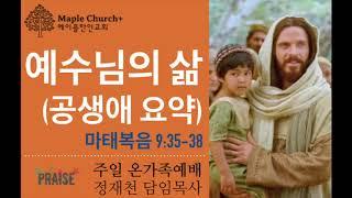 #40 [특집] 예수님의 삶 (마태복음 9:35-38) | 정재천 담임목사 | 달콤한 메이플한인교회 주일 온가족예배