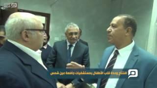 مصر العربية | افتتاح وحدة قلب الأطفال بمستشفيات جامعة عين شمس