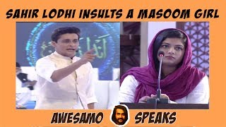 AWESAMO SPEAKS | SAHIR LODHI INSULTS A MASOOM GIRL