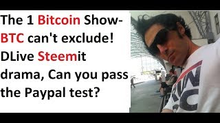 The 1 Bitcoin Show- BTC can't exclude! DLive Steemit drama, Can you pass the Paypal test?
