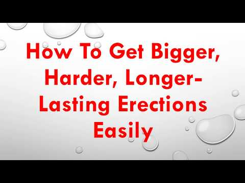 How To Get Bigger, Harder, Longer Lasting Erections Easily