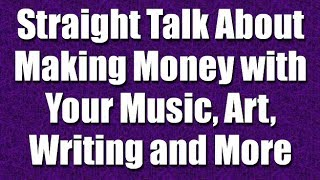 Straight Talk About Making Money with Your Music, Art, Writing - Part 10