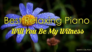 Will You Be My Witness #1 🌺Best relaxing piano, Beautiful Piano Music | City Music