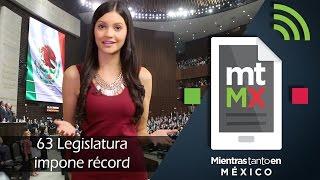 63 Legislatura impone récord -Mientras Tanto en México