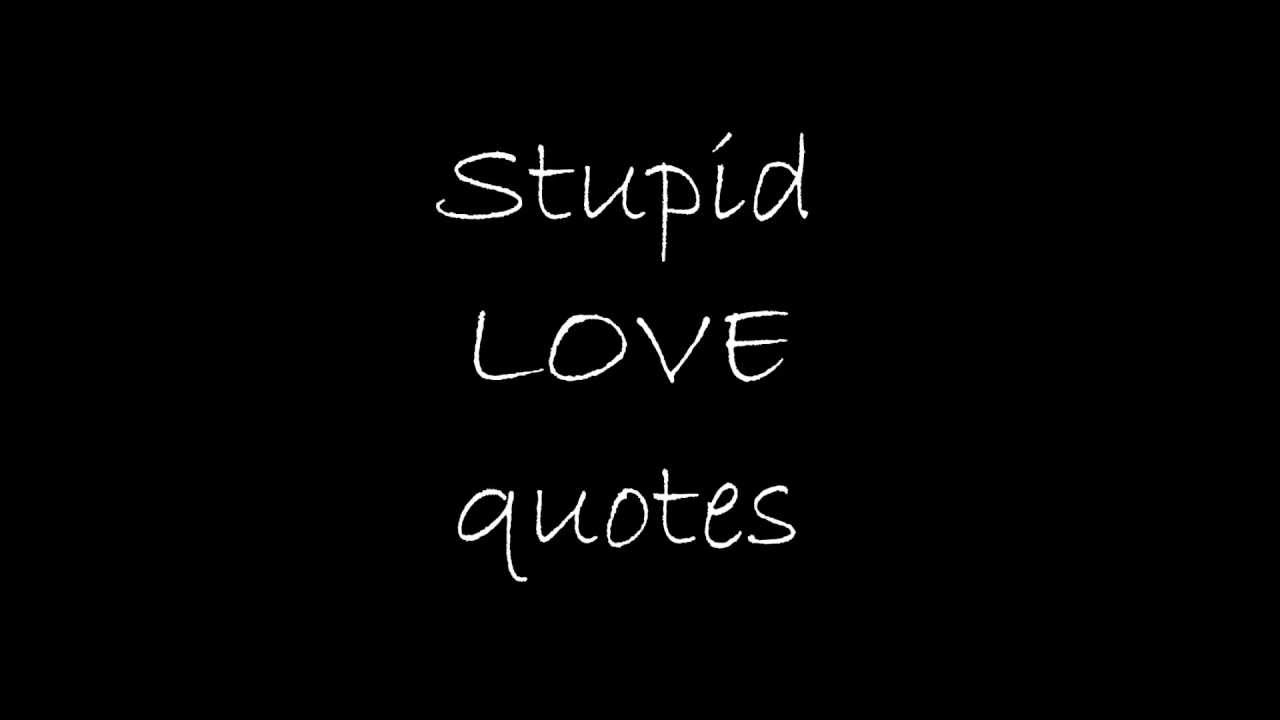 Stupid Love Quotes - YouTube