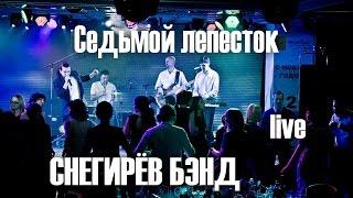 Снегирёв бэнд - Седьмой лепесток (live)